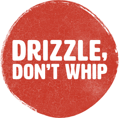 Drizzle, don't whip